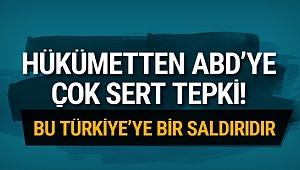 Hükümetten ABD'ye tepki! Bu Türkiye'ye saldırıdır
